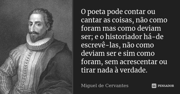 O poeta pode contar ou cantar as coisas, não como foram mas como deviam ser; e o historiador há-de escrevê-las, não como deviam ser e sim como foram, sem acresc... Frase de Miguel de Cervantes.
