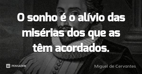 O sonho é o alívio das misérias dos que as têm acordados.... Frase de Miguel de Cervantes.