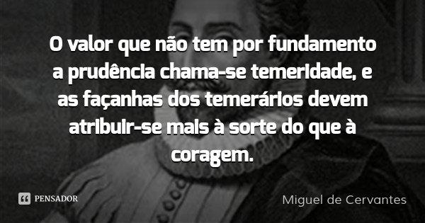 O valor que não tem por fundamento a prudência chama-se temeridade, e as façanhas dos temerários devem atribuir-se mais à sorte do que à coragem.... Frase de Miguel de Cervantes.