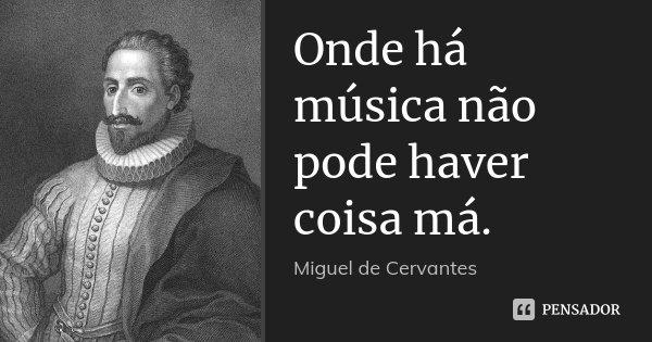 Onde há música não pode haver coisa má.... Frase de Miguel de Cervantes.