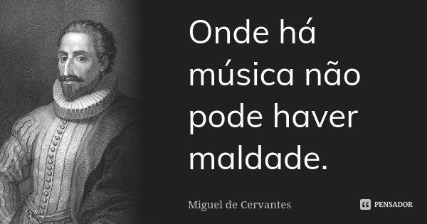 Onde há música não pode haver maldade.... Frase de Miguel de Cervantes.