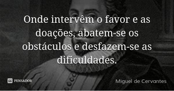 Onde intervêm o favor e as doações, abatem-se os obstáculos e desfazem-se as dificuldades.... Frase de Miguel de Cervantes.