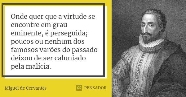 Onde quer que a virtude se encontre em grau eminente, é perseguida; poucos ou nenhum dos famosos varões do passado deixou de ser caluniado pela malícia.... Frase de Miguel de Cervantes.