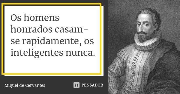 Os homens honrados casam-se rapidamente, os inteligentes nunca.... Frase de Miguel de Cervantes.