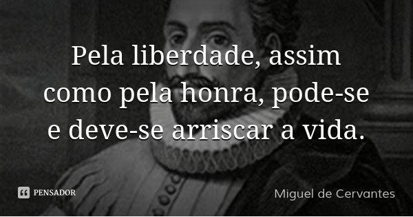 Pela liberdade, assim como pela honra, pode-se e deve-se arriscar a vida.... Frase de Miguel de Cervantes.
