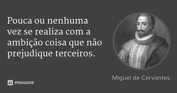 Pouca ou nenhuma vez se realiza com a ambição coisa que não prejudique terceiros.... Frase de Miguel de Cervantes.