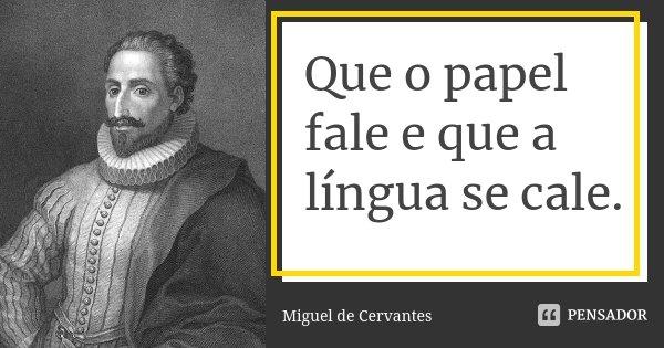 Que o papel fale e que a língua se cale.... Frase de Miguel de Cervantes.