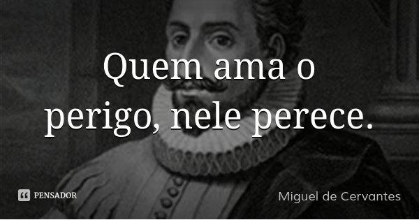 Quem ama o perigo, nele perece.... Frase de Miguel de Cervantes.