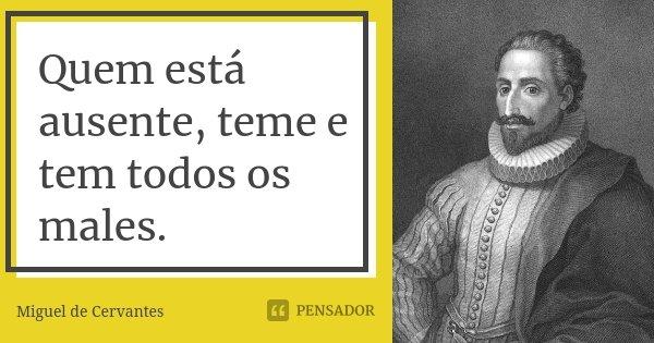 Quem está ausente, teme e tem todos os males.... Frase de Miguel de Cervantes.