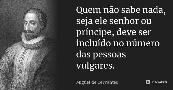 Quem não sabe nada, seja ele senhor ou príncipe, deve ser incluído no número das pessoas vulgares.... Frase de Miguel de Cervantes.