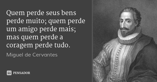 Quem perde seus bens perde muito; quem perde um amigo perde mais; mas quem perde a coragem perde tudo.... Frase de Miguel de Cervantes.