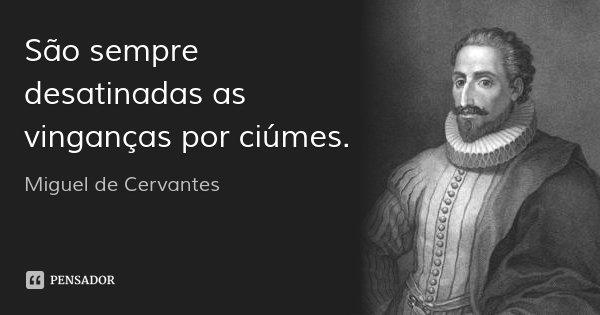 São sempre desatinadas as vinganças por ciúmes.... Frase de Miguel de Cervantes.