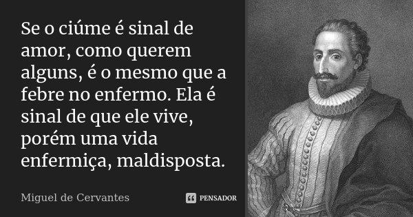 Se o ciúme é sinal de amor, como querem alguns, é o mesmo que a febre no enfermo. Ela é sinal de que ele vive, porém uma vida enfermiça, maldisposta.... Frase de Miguel de Cervantes.
