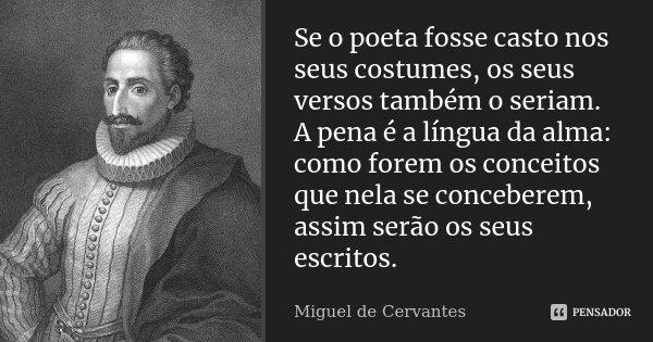 Se o poeta fosse casto nos seus costumes, os seus versos também o seriam. A pena é a língua da alma: como forem os conceitos que nela se conceberem, assim serão... Frase de Miguel de Cervantes.