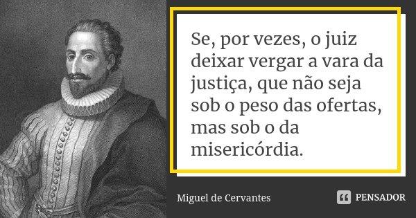 Se, por vezes, o juiz deixar vergar a vara da justiça, que não seja sob o peso das ofertas, mas sob o da misericórdia.... Frase de Miguel de Cervantes.