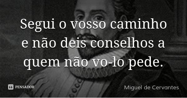 Segui o vosso caminho e não deis conselhos a quem não vo-lo pede.... Frase de Miguel de Cervantes.