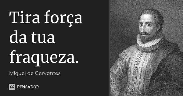 Tira força da tua fraqueza.... Frase de Miguel de Cervantes.