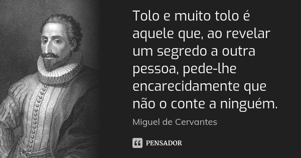 Tolo e muito tolo é aquele que, ao revelar um segredo a outra pessoa, pede-lhe encarecidamente que não o conte a ninguém.... Frase de Miguel de Cervantes.