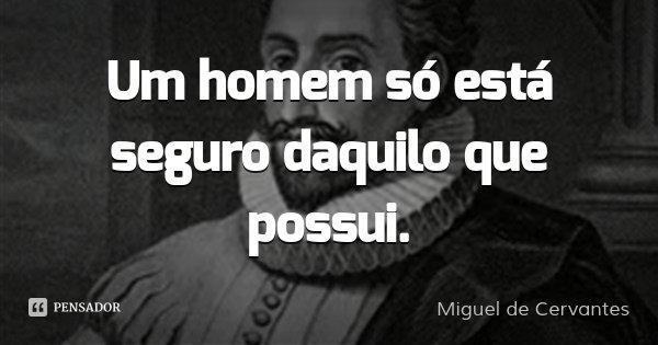 Um homem só está seguro daquilo que possui.... Frase de Miguel de Cervantes.