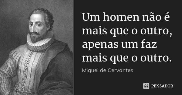 Um homen não é mais que o outro, apenas um faz mais que o outro.... Frase de Miguel de Cervantes.