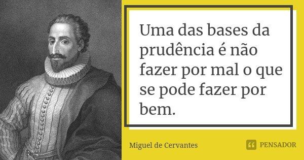 Uma das bases da prudência é não fazer por mal o que se pode fazer por bem.... Frase de Miguel de Cervantes.