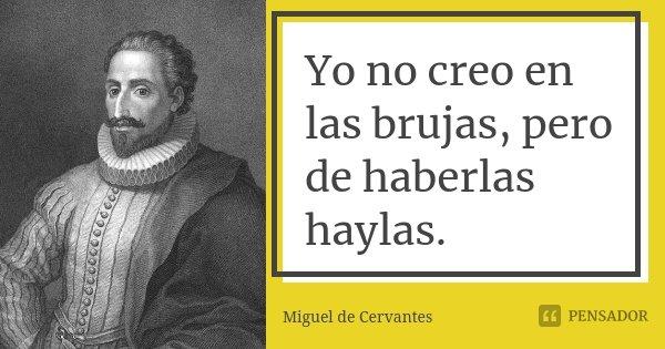 Yo no creo en las brujas, pero de haberlas haylas.... Frase de Miguel de Cervantes.