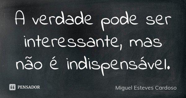A verdade pode ser interessante, mas não é indispensável.... Frase de Miguel Esteves Cardoso.