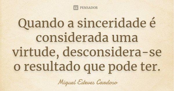 Quando a sinceridade é considerada uma virtude, desconsidera-se o resultado que pode ter.... Frase de Miguel Esteves Cardoso.