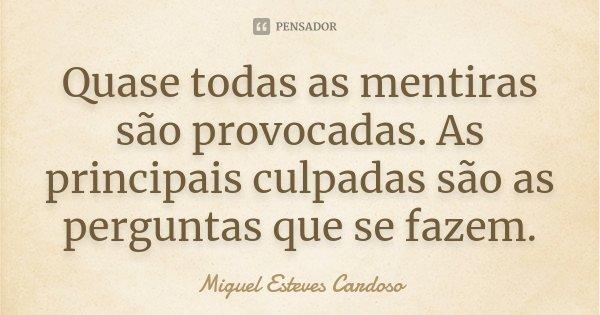 Quase todas as mentiras são provocadas. As principais culpadas são as perguntas que se fazem.... Frase de Miguel Esteves Cardoso.