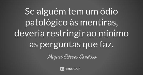 Se alguém tem um ódio patológico às mentiras, deveria restringir ao mínimo as perguntas que faz.... Frase de Miguel Esteves Cardoso.