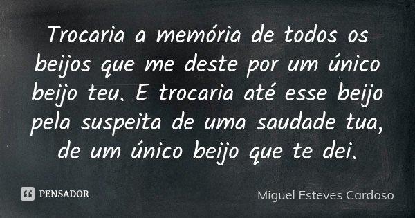 Trocaria a memória de todos os beijos que me deste por um único beijo teu. E trocaria até esse beijo pela suspeita de uma saudade tua, de um único beijo que te ... Frase de Miguel Esteves Cardoso.
