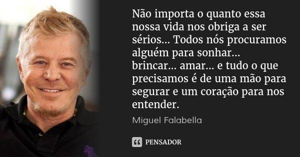 Não importa o quanto essa nossa vida nos obriga a ser sérios... Todos nós procuramos alguém para sonhar... brincar... amar... e tudo o que precisamos é de uma m... Frase de Miguel Falabella.