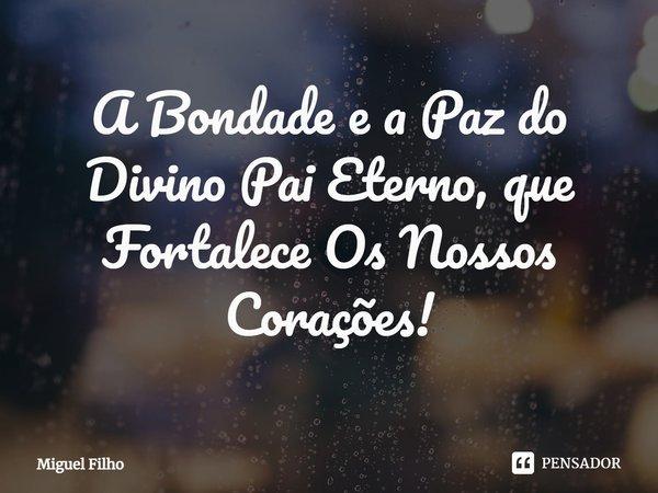 A Bondade e a Paz do Divino Pai Eterno, que Fortalece Os Nossos Corações!... Frase de Miguel Filho.