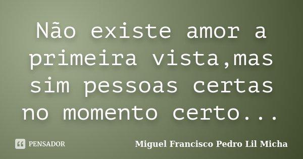 Não existe amor a primeira vista,mas sim pessoas certas no momento certo...... Frase de Miguel Francisco Pedro Lil Micha.