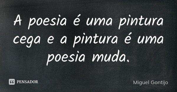A poesia é uma pintura cega e a pintura é uma poesia muda.... Frase de Miguel Gontijo.