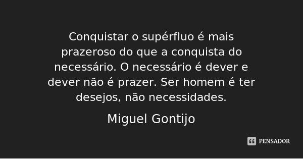 Conquistar o supérfluo é mais prazeroso do que a conquista do necessário. O necessário é dever e dever não é prazer. Ser homem é ter desejos, não necessidades.... Frase de Miguel Gontijo.