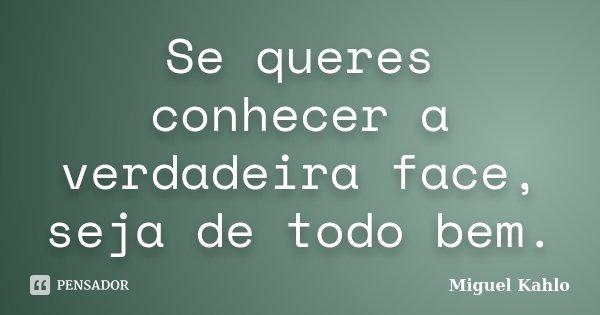 Se queres conhecer a verdadeira face, seja de todo bem.... Frase de Miguel Kahlo.