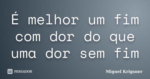 É melhor um fim com dor do que uma dor sem fim... Frase de Miguel Krigsner.