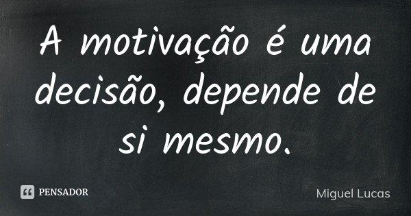 A motivação é uma decisão, depende de si mesmo.... Frase de Miguel Lucas.