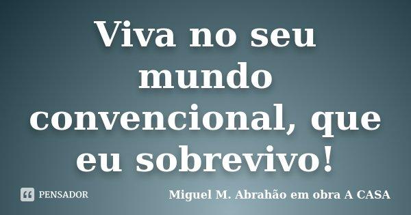 Viva no seu mundo convencional, que eu sobrevivo!... Frase de Miguel M. Abrahão em obra A CASA.