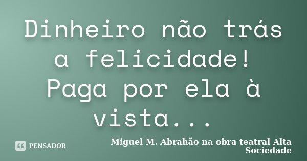 Dinheiro não trás a felicidade! Paga por ela à vista...... Frase de MIGUEL M. ABRAHÃO na obra teatral ALTA SOCIEDADE.