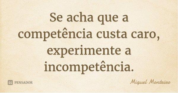 Se acha que a competência custa caro, experimente a incompetência.... Frase de Miguel Monteiro.