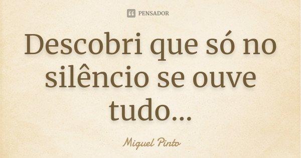 Descobri que só no silêncio se ouve tudo...... Frase de Miguel Pinto.