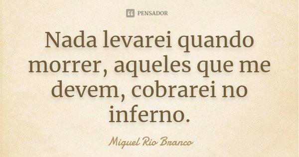 Nada levarei quando morrer, aqueles que me devem, cobrarei no inferno.... Frase de Miguel Rio Branco.