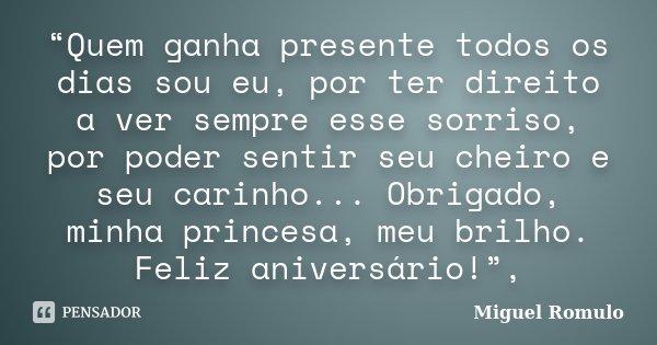 """""""Quem ganha presente todos os dias sou eu, por ter direito a ver sempre esse sorriso, por poder sentir seu cheiro e seu carinho... Obrigado, minha princesa, meu... Frase de Miguel Romulo."""