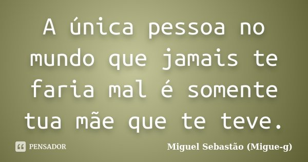 A única pessoa no mundo que jamais te faria mal é somente tua mãe que te teve.... Frase de Miguel Sebastão (Migue-g).