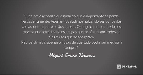 """""""E de novo acredito que nada do que é importante se perde verdadeiramente. Apenas nos iludimos, julgando ser donos das coisas, dos instantes e dos outros. ... Frase de Miguel Sousa Tavares."""