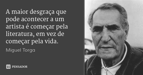 A maior desgraça que pode acontecer a um artista é começar pela literatura, em vez de começar pela vida.... Frase de Miguel Torga.