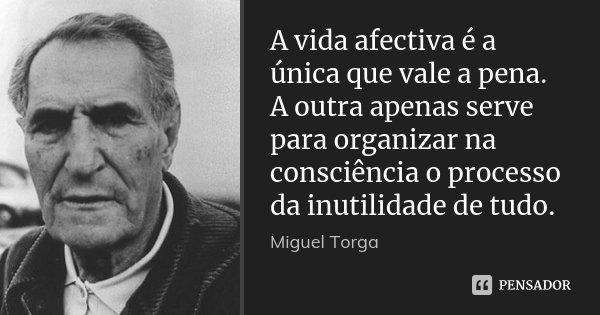 A vida afectiva é a única que vale a pena. A outra apenas serve para organizar na consciência o processo da inutilidade de tudo.... Frase de Miguel Torga.