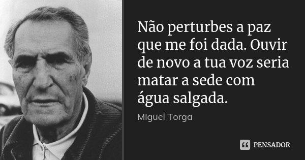 Não perturbes a paz que me foi dada. Ouvir de novo a tua voz seria matar a sede com água salgada.... Frase de Miguel Torga.